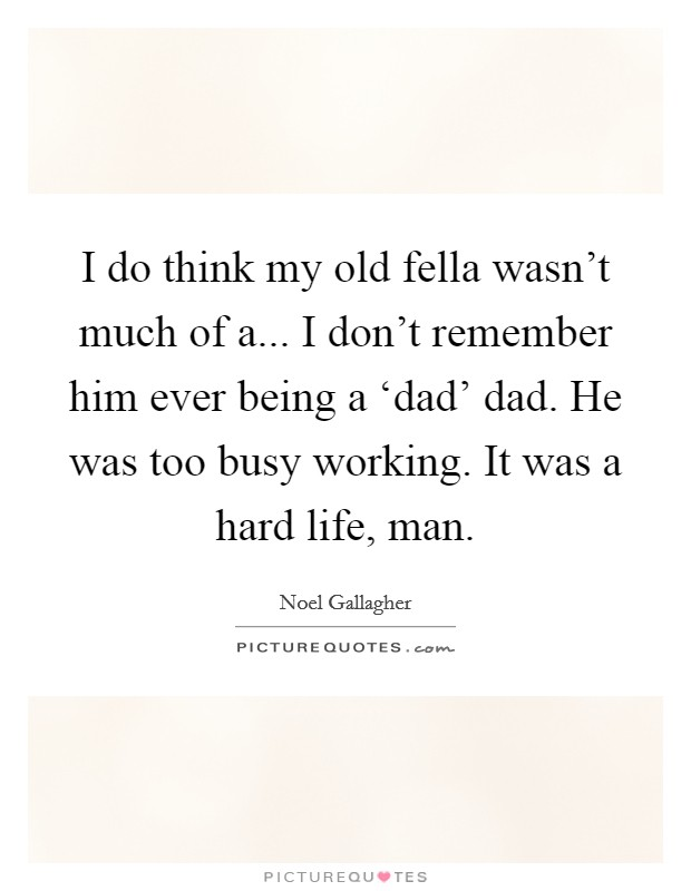 I do think my old fella wasn't much of a... I don't remember him ever being a 'dad' dad. He was too busy working. It was a hard life, man Picture Quote #1