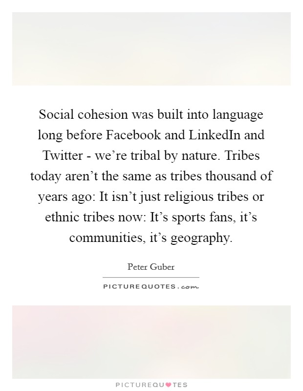 Social cohesion was built into language long before Facebook and LinkedIn and Twitter - we're tribal by nature. Tribes today aren't the same as tribes thousand of years ago: It isn't just religious tribes or ethnic tribes now: It's sports fans, it's communities, it's geography Picture Quote #1