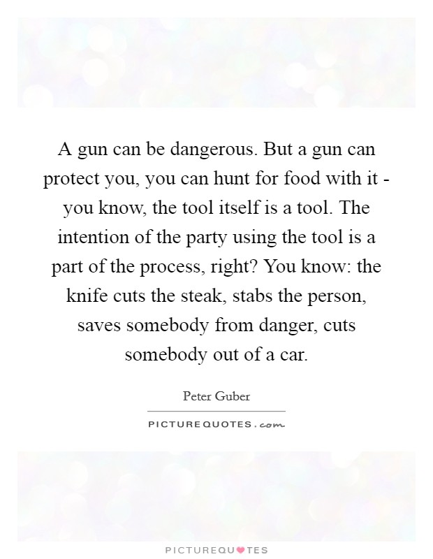 A gun can be dangerous. But a gun can protect you, you can hunt for food with it - you know, the tool itself is a tool. The intention of the party using the tool is a part of the process, right? You know: the knife cuts the steak, stabs the person, saves somebody from danger, cuts somebody out of a car Picture Quote #1
