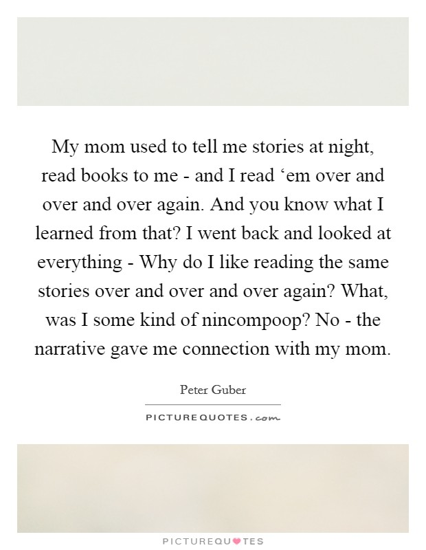 My mom used to tell me stories at night, read books to me - and I read 'em over and over and over again. And you know what I learned from that? I went back and looked at everything - Why do I like reading the same stories over and over and over again? What, was I some kind of nincompoop? No - the narrative gave me connection with my mom Picture Quote #1