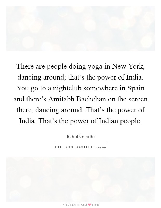 There are people doing yoga in New York, dancing around; that's the power of India. You go to a nightclub somewhere in Spain and there's Amitabh Bachchan on the screen there, dancing around. That's the power of India. That's the power of Indian people Picture Quote #1