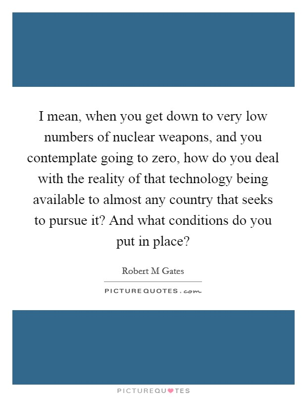 I mean, when you get down to very low numbers of nuclear weapons, and you contemplate going to zero, how do you deal with the reality of that technology being available to almost any country that seeks to pursue it? And what conditions do you put in place? Picture Quote #1