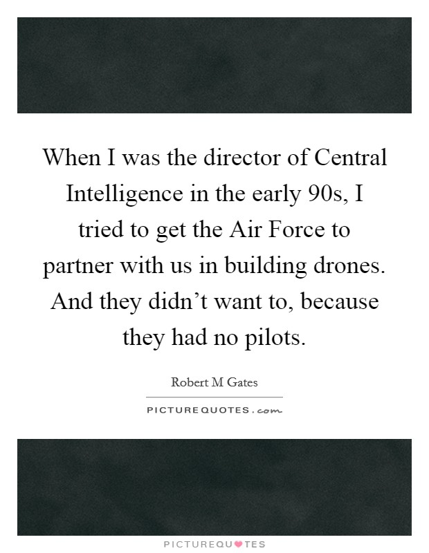 When I was the director of Central Intelligence in the early  90s, I tried to get the Air Force to partner with us in building drones. And they didn't want to, because they had no pilots Picture Quote #1