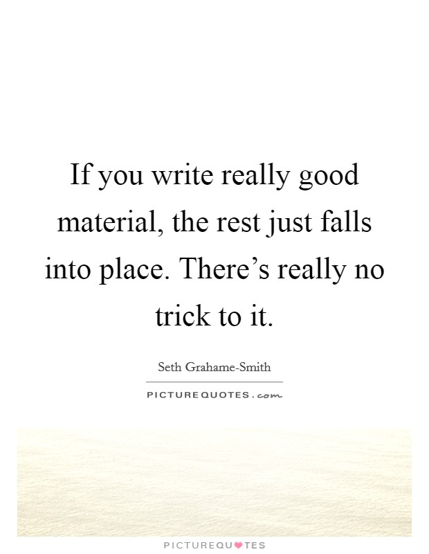 If you write really good material, the rest just falls into place. There's really no trick to it Picture Quote #1