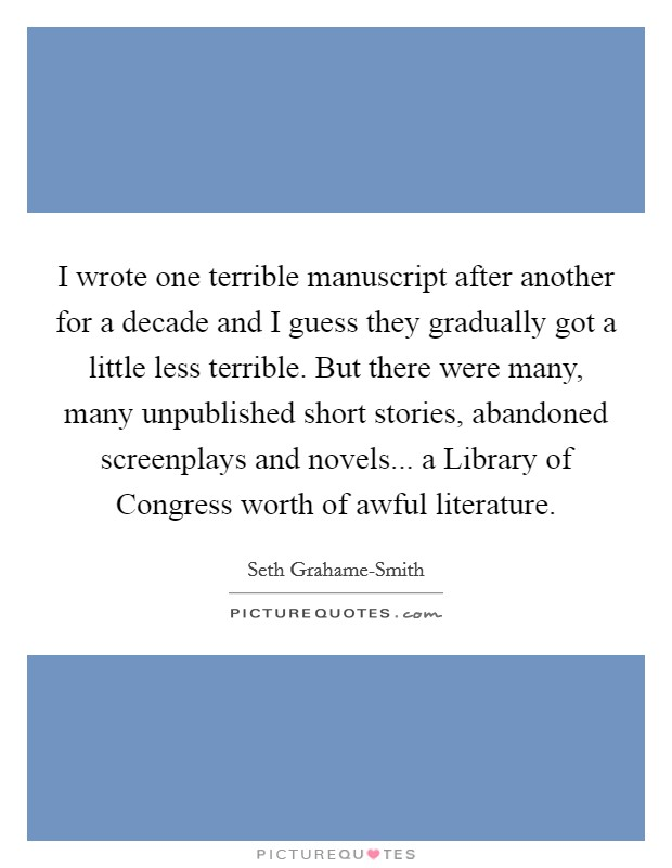 I wrote one terrible manuscript after another for a decade and I guess they gradually got a little less terrible. But there were many, many unpublished short stories, abandoned screenplays and novels... a Library of Congress worth of awful literature Picture Quote #1