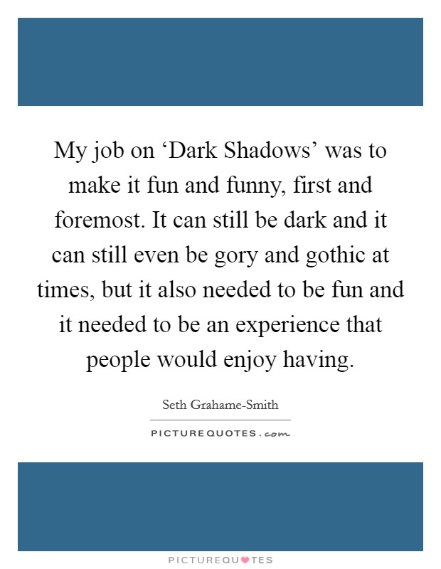 My job on 'Dark Shadows' was to make it fun and funny, first and foremost. It can still be dark and it can still even be gory and gothic at times, but it also needed to be fun and it needed to be an experience that people would enjoy having Picture Quote #1
