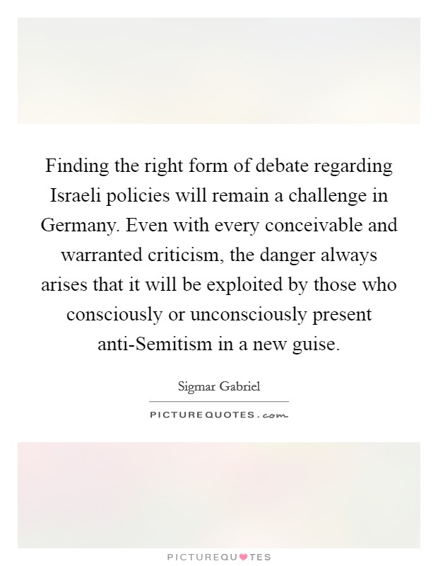 Finding the right form of debate regarding Israeli policies will remain a challenge in Germany. Even with every conceivable and warranted criticism, the danger always arises that it will be exploited by those who consciously or unconsciously present anti-Semitism in a new guise Picture Quote #1