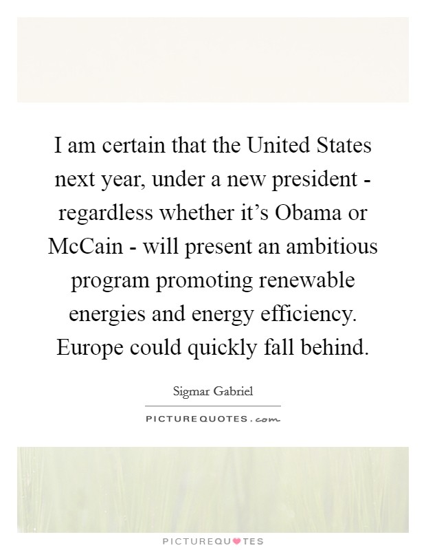 I am certain that the United States next year, under a new president - regardless whether it's Obama or McCain - will present an ambitious program promoting renewable energies and energy efficiency. Europe could quickly fall behind Picture Quote #1