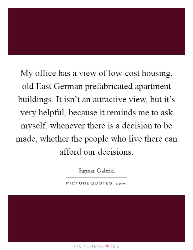 My office has a view of low-cost housing, old East German prefabricated apartment buildings. It isn't an attractive view, but it's very helpful, because it reminds me to ask myself, whenever there is a decision to be made, whether the people who live there can afford our decisions Picture Quote #1