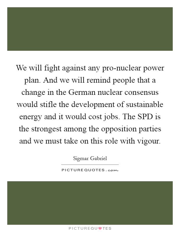We will fight against any pro-nuclear power plan. And we will remind people that a change in the German nuclear consensus would stifle the development of sustainable energy and it would cost jobs. The SPD is the strongest among the opposition parties and we must take on this role with vigour Picture Quote #1