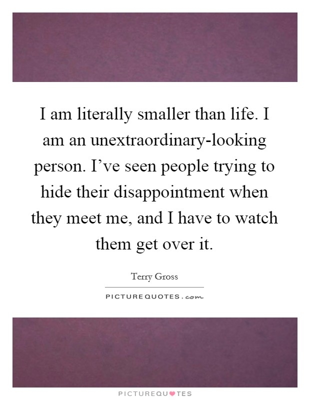 I am literally smaller than life. I am an unextraordinary-looking person. I've seen people trying to hide their disappointment when they meet me, and I have to watch them get over it Picture Quote #1