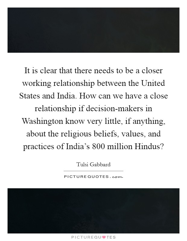 It is clear that there needs to be a closer working relationship between the United States and India. How can we have a close relationship if decision-makers in Washington know very little, if anything, about the religious beliefs, values, and practices of India's 800 million Hindus? Picture Quote #1