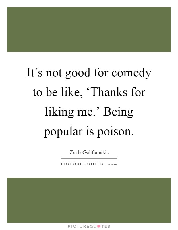 It's not good for comedy to be like, 'Thanks for liking me.' Being popular is poison Picture Quote #1