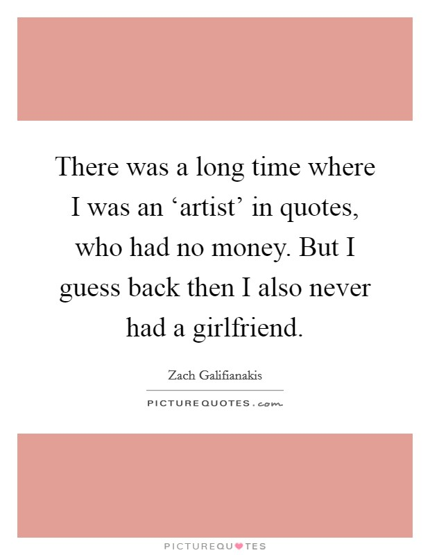 There was a long time where I was an 'artist' in quotes, who had no money. But I guess back then I also never had a girlfriend Picture Quote #1