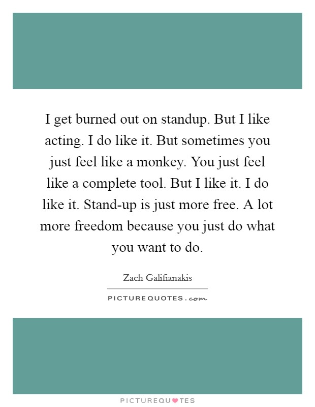 I get burned out on standup. But I like acting. I do like it. But sometimes you just feel like a monkey. You just feel like a complete tool. But I like it. I do like it. Stand-up is just more free. A lot more freedom because you just do what you want to do Picture Quote #1