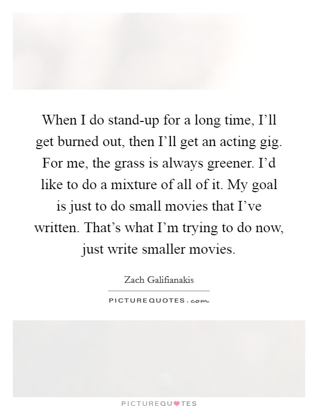 When I do stand-up for a long time, I'll get burned out, then I'll get an acting gig. For me, the grass is always greener. I'd like to do a mixture of all of it. My goal is just to do small movies that I've written. That's what I'm trying to do now, just write smaller movies Picture Quote #1