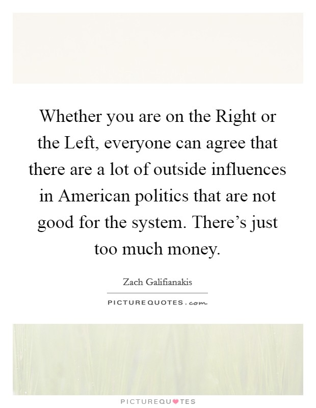 Whether you are on the Right or the Left, everyone can agree that there are a lot of outside influences in American politics that are not good for the system. There's just too much money Picture Quote #1