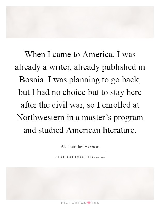 When I came to America, I was already a writer, already published in Bosnia. I was planning to go back, but I had no choice but to stay here after the civil war, so I enrolled at Northwestern in a master's program and studied American literature Picture Quote #1