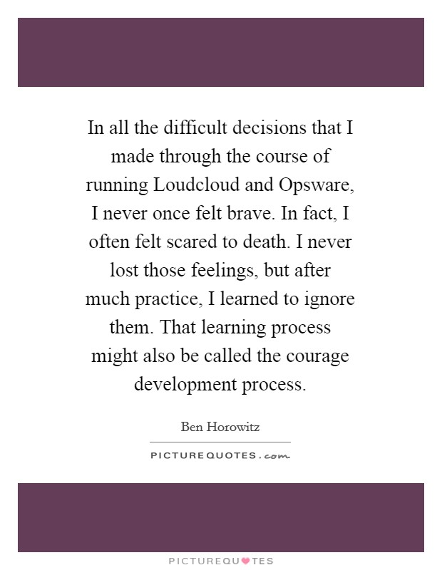 In all the difficult decisions that I made through the course of running Loudcloud and Opsware, I never once felt brave. In fact, I often felt scared to death. I never lost those feelings, but after much practice, I learned to ignore them. That learning process might also be called the courage development process Picture Quote #1