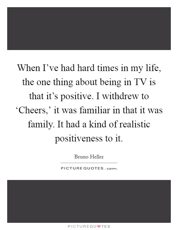 When I've had hard times in my life, the one thing about being in TV is that it's positive. I withdrew to 'Cheers,' it was familiar in that it was family. It had a kind of realistic positiveness to it Picture Quote #1