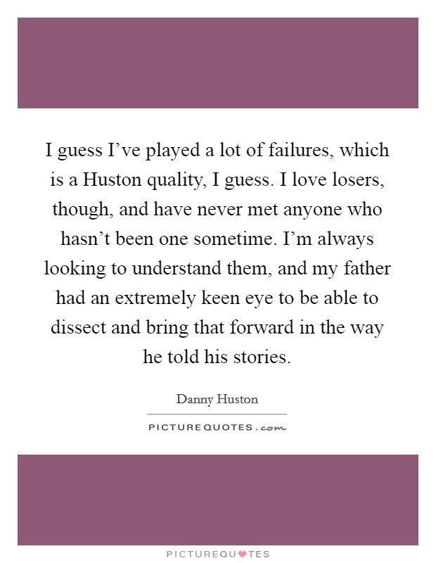 I guess I've played a lot of failures, which is a Huston quality, I guess. I love losers, though, and have never met anyone who hasn't been one sometime. I'm always looking to understand them, and my father had an extremely keen eye to be able to dissect and bring that forward in the way he told his stories Picture Quote #1