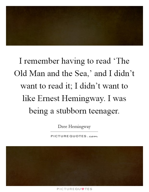 I remember having to read 'The Old Man and the Sea,' and I didn't want to read it; I didn't want to like Ernest Hemingway. I was being a stubborn teenager Picture Quote #1