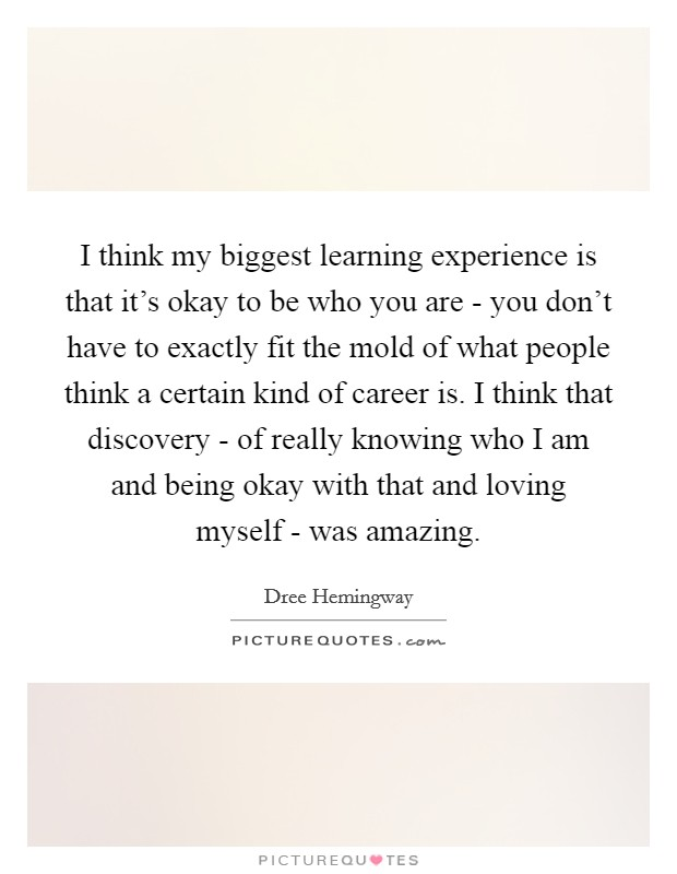 I think my biggest learning experience is that it's okay to be who you are - you don't have to exactly fit the mold of what people think a certain kind of career is. I think that discovery - of really knowing who I am and being okay with that and loving myself - was amazing Picture Quote #1
