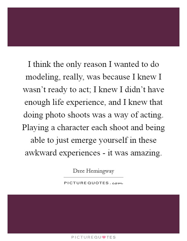 I think the only reason I wanted to do modeling, really, was because I knew I wasn't ready to act; I knew I didn't have enough life experience, and I knew that doing photo shoots was a way of acting. Playing a character each shoot and being able to just emerge yourself in these awkward experiences - it was amazing Picture Quote #1
