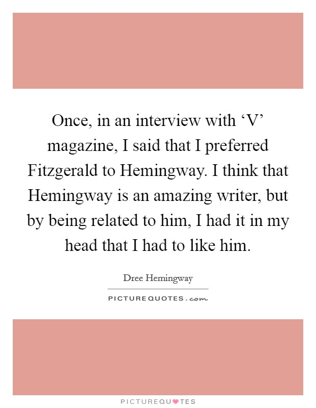 Once, in an interview with 'V' magazine, I said that I preferred Fitzgerald to Hemingway. I think that Hemingway is an amazing writer, but by being related to him, I had it in my head that I had to like him Picture Quote #1