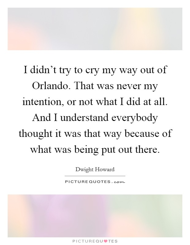 I didn't try to cry my way out of Orlando. That was never my intention, or not what I did at all. And I understand everybody thought it was that way because of what was being put out there Picture Quote #1