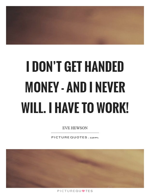 I don't get handed money - and I never will. I have to work! Picture Quote #1