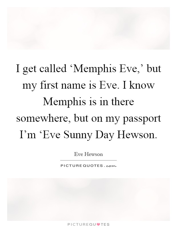 I get called 'Memphis Eve,' but my first name is Eve. I know Memphis is in there somewhere, but on my passport I'm 'Eve Sunny Day Hewson Picture Quote #1