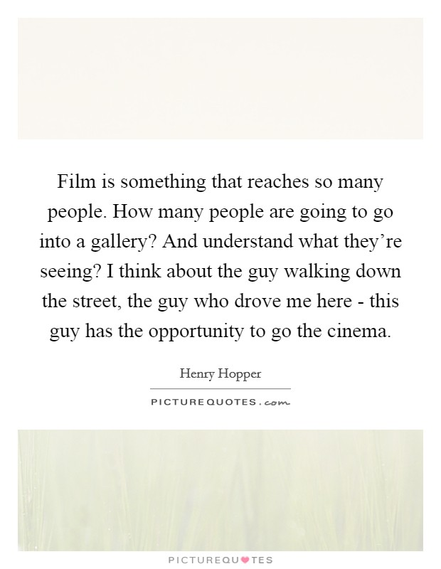 Film is something that reaches so many people. How many people are going to go into a gallery? And understand what they're seeing? I think about the guy walking down the street, the guy who drove me here - this guy has the opportunity to go the cinema Picture Quote #1