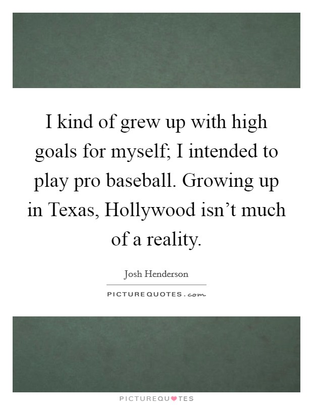I kind of grew up with high goals for myself; I intended to play pro baseball. Growing up in Texas, Hollywood isn't much of a reality Picture Quote #1