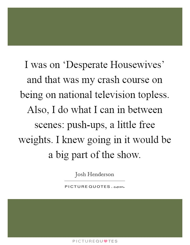 I was on 'Desperate Housewives' and that was my crash course on being on national television topless. Also, I do what I can in between scenes: push-ups, a little free weights. I knew going in it would be a big part of the show Picture Quote #1
