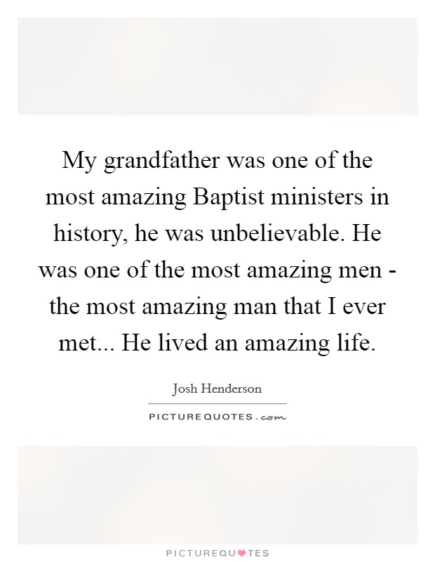 My grandfather was one of the most amazing Baptist ministers in history, he was unbelievable. He was one of the most amazing men - the most amazing man that I ever met... He lived an amazing life Picture Quote #1