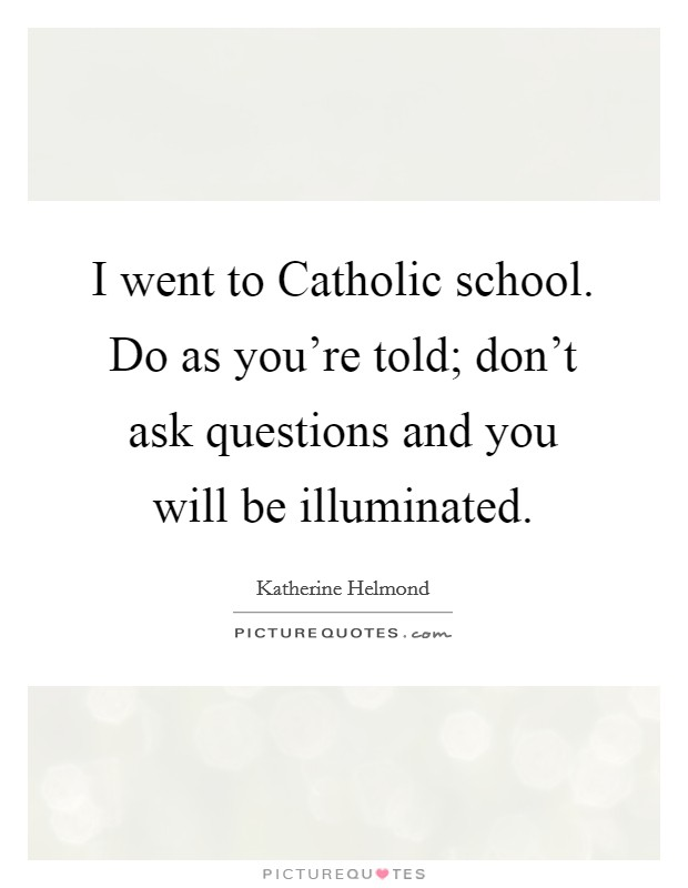I went to Catholic school. Do as you're told; don't ask questions and you will be illuminated Picture Quote #1