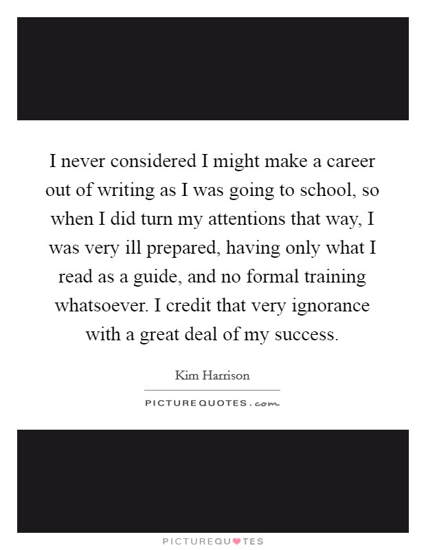 I never considered I might make a career out of writing as I was going to school, so when I did turn my attentions that way, I was very ill prepared, having only what I read as a guide, and no formal training whatsoever. I credit that very ignorance with a great deal of my success Picture Quote #1