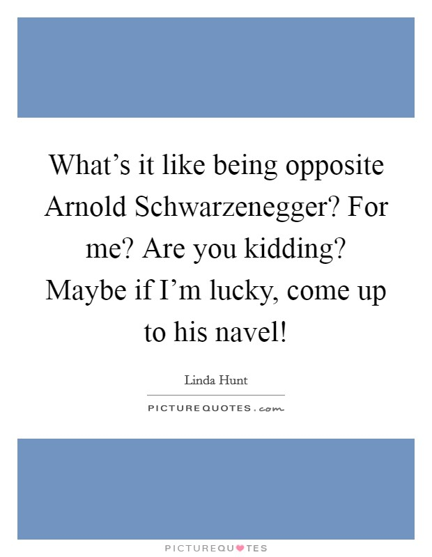 What's it like being opposite Arnold Schwarzenegger? For me? Are you kidding? Maybe if I'm lucky, come up to his navel! Picture Quote #1