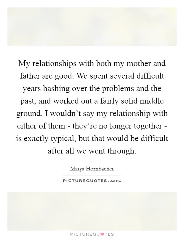 My relationships with both my mother and father are good. We spent several difficult years hashing over the problems and the past, and worked out a fairly solid middle ground. I wouldn't say my relationship with either of them - they're no longer together - is exactly typical, but that would be difficult after all we went through Picture Quote #1
