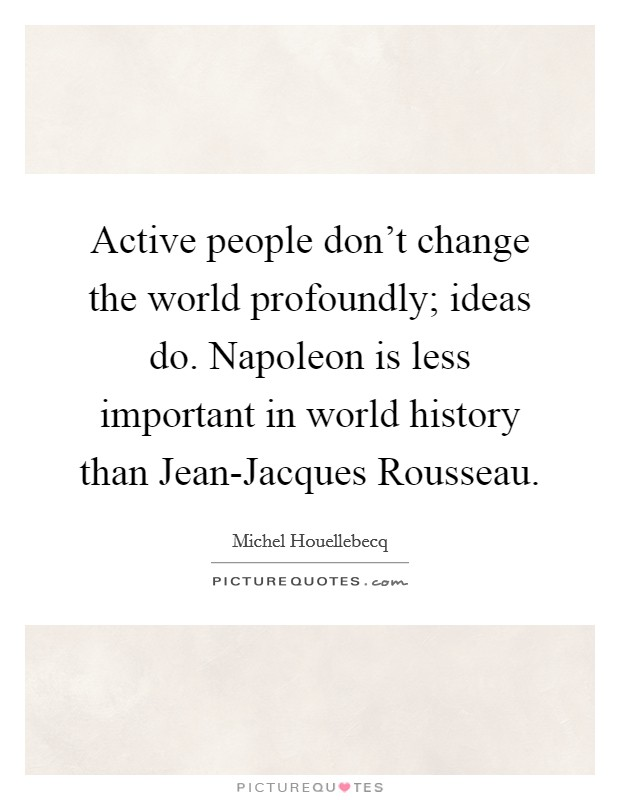 Active people don't change the world profoundly; ideas do. Napoleon is less important in world history than Jean-Jacques Rousseau Picture Quote #1