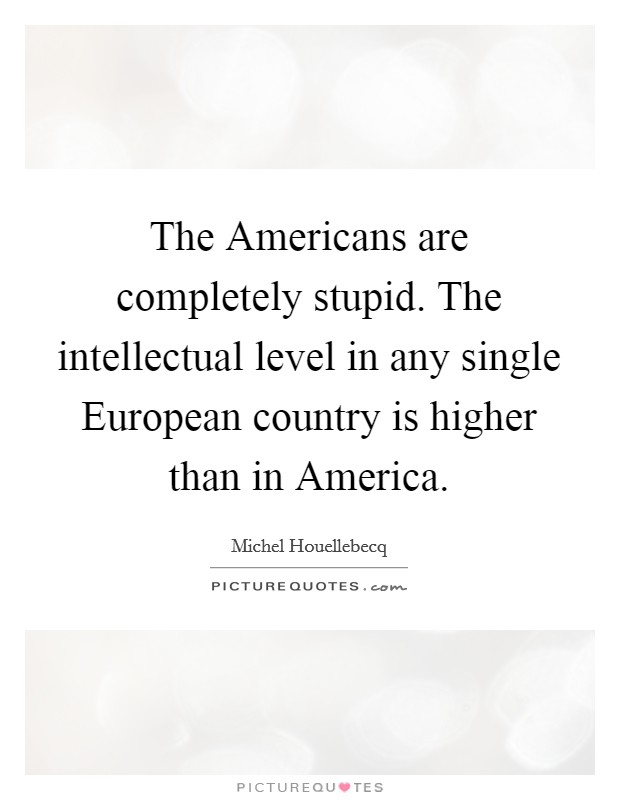 The Americans are completely stupid. The intellectual level in any single European country is higher than in America Picture Quote #1