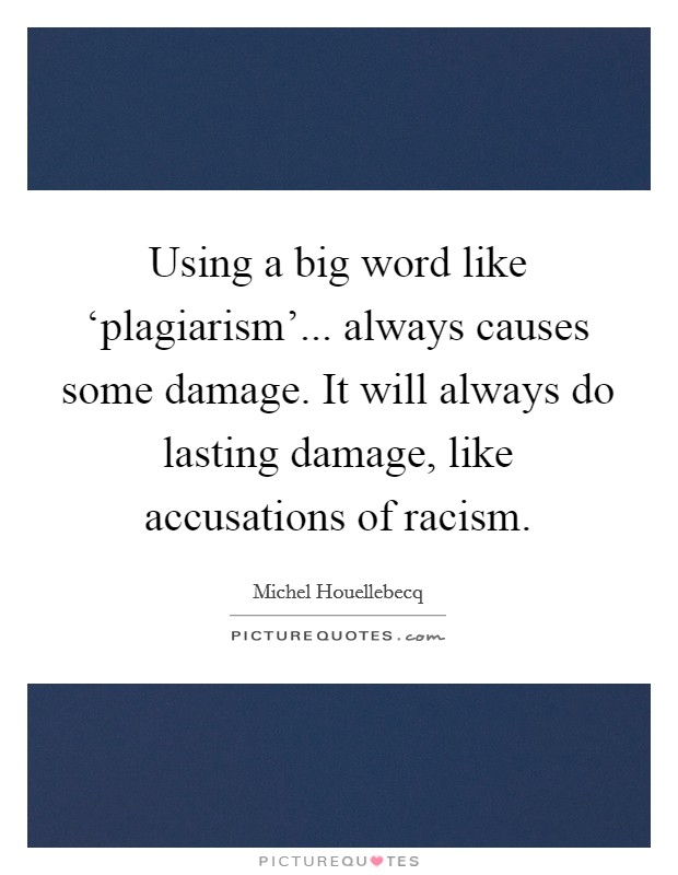 Using a big word like 'plagiarism'... always causes some damage. It will always do lasting damage, like accusations of racism Picture Quote #1