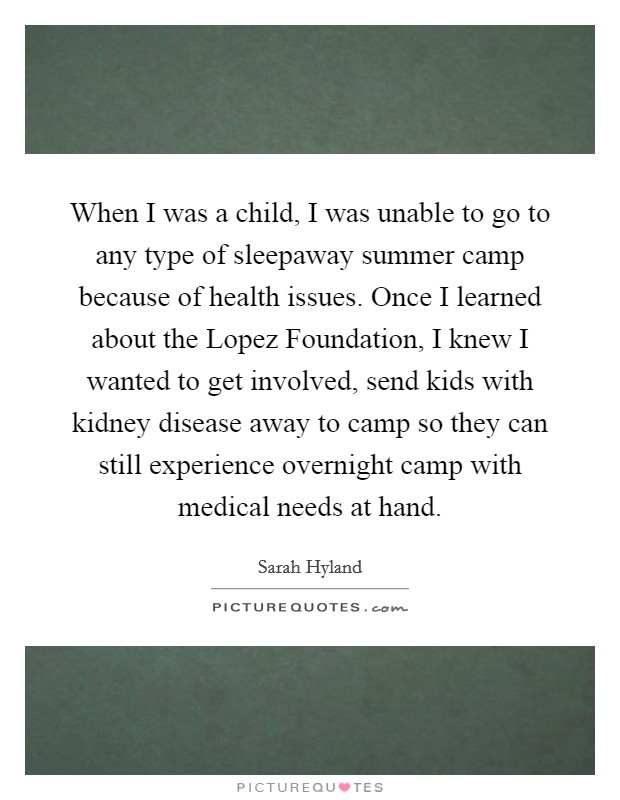 When I was a child, I was unable to go to any type of sleepaway summer camp because of health issues. Once I learned about the Lopez Foundation, I knew I wanted to get involved, send kids with kidney disease away to camp so they can still experience overnight camp with medical needs at hand Picture Quote #1