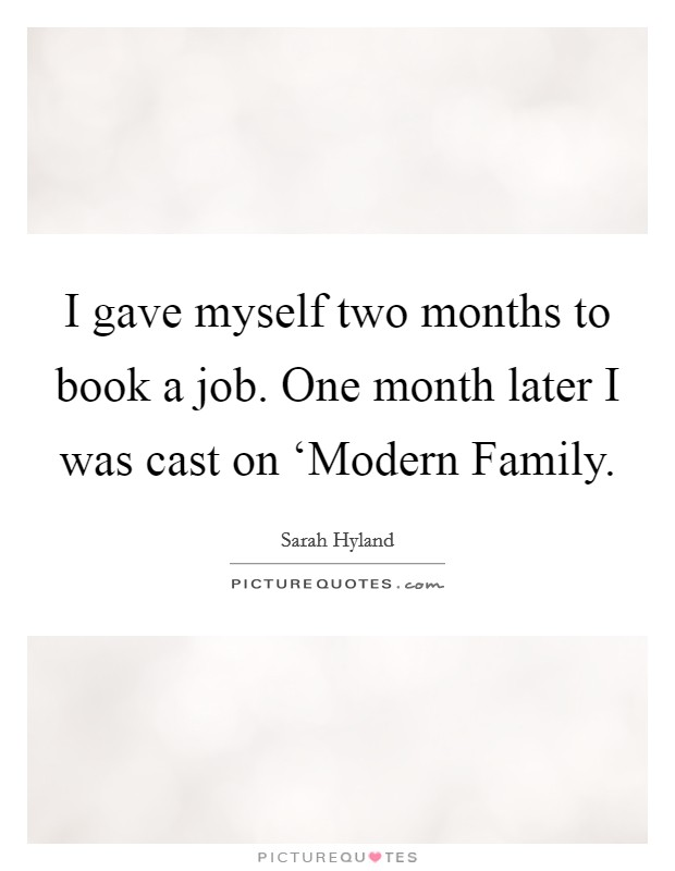 I gave myself two months to book a job. One month later I was cast on 'Modern Family Picture Quote #1