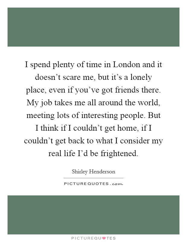I spend plenty of time in London and it doesn't scare me, but it's a lonely place, even if you've got friends there. My job takes me all around the world, meeting lots of interesting people. But I think if I couldn't get home, if I couldn't get back to what I consider my real life I'd be frightened Picture Quote #1