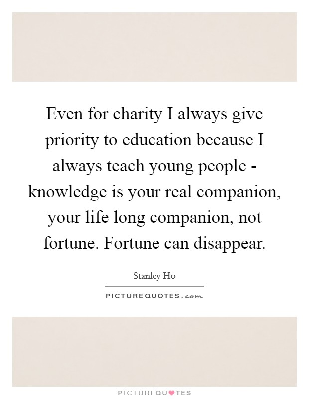 Even for charity I always give priority to education because I always teach young people - knowledge is your real companion, your life long companion, not fortune. Fortune can disappear Picture Quote #1