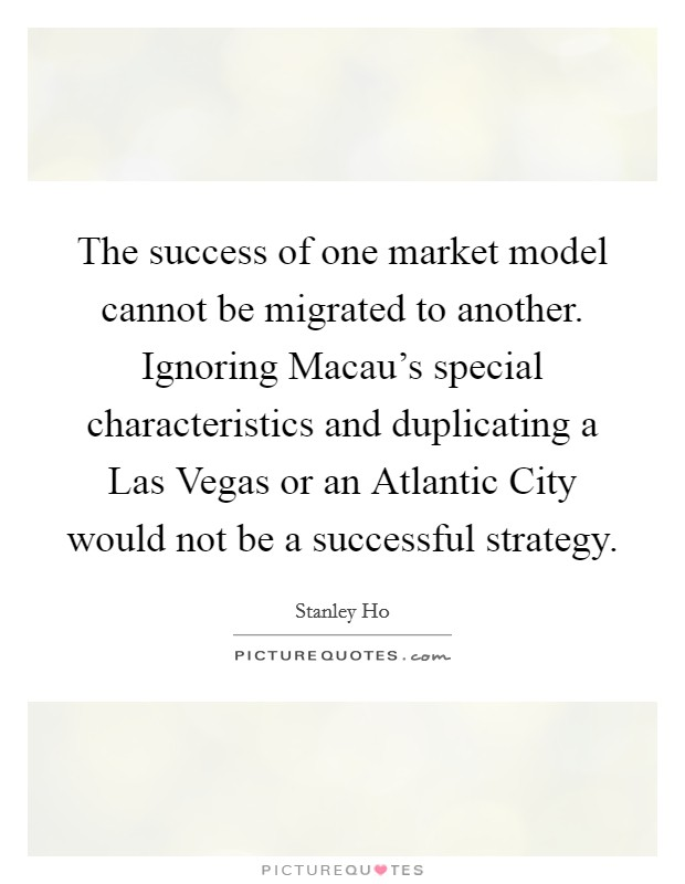 The success of one market model cannot be migrated to another. Ignoring Macau's special characteristics and duplicating a Las Vegas or an Atlantic City would not be a successful strategy Picture Quote #1