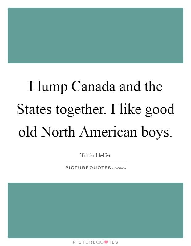 I lump Canada and the States together. I like good old North American boys Picture Quote #1