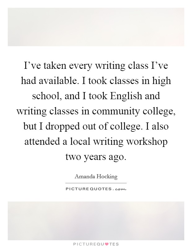 I've taken every writing class I've had available. I took classes in high school, and I took English and writing classes in community college, but I dropped out of college. I also attended a local writing workshop two years ago Picture Quote #1
